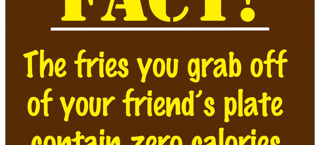 Bow Ties FACT! The fries you grab off of your friend's plate contain zero calories.
