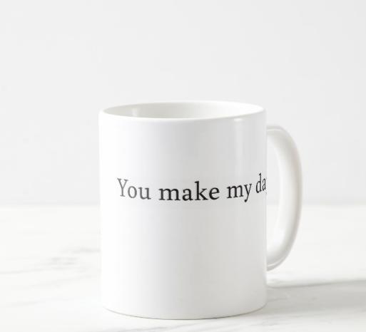 You make my day. Every day. – mug