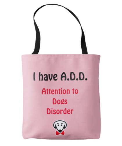 I have A.D.D.: Attention to Dogs Disorder – Tote bag -various colors – by Beau Tyler