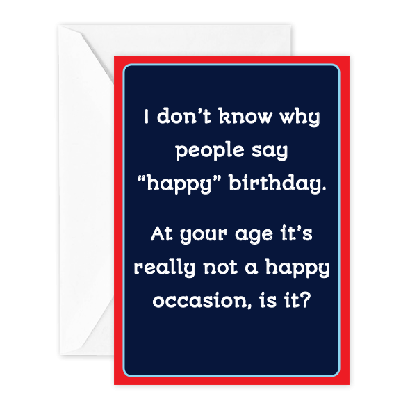 "I don't know why people say '""happy"" birthday. At your age it's really not a happy occasion, is it?"