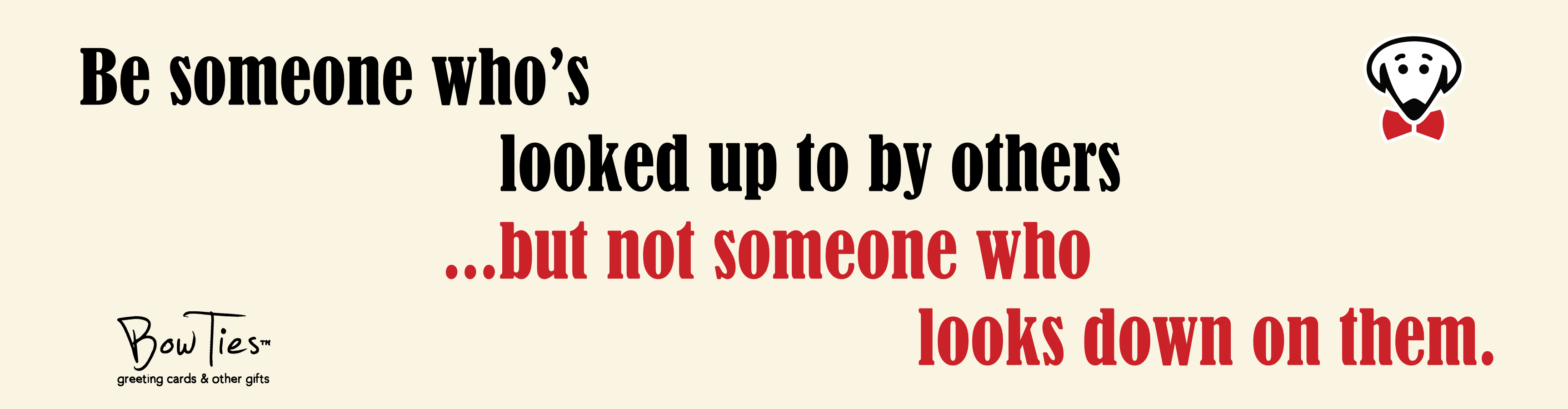 Be someone who's looked up to by others…but not someone who looks down on them. – sticker