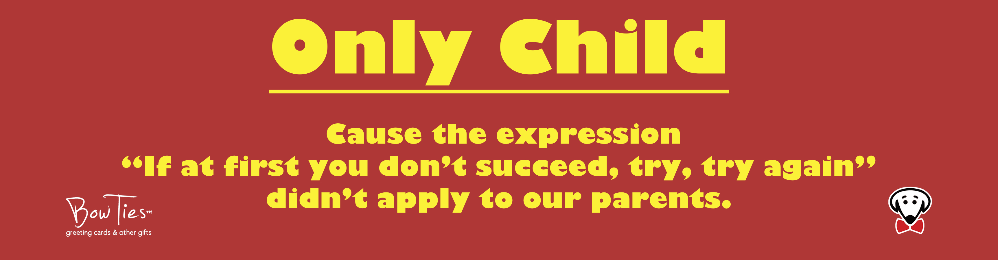 "Only Child. Cause the expression ""If at first you don't succeed, try, try again"" didn't apply to our parents. – sticker"
