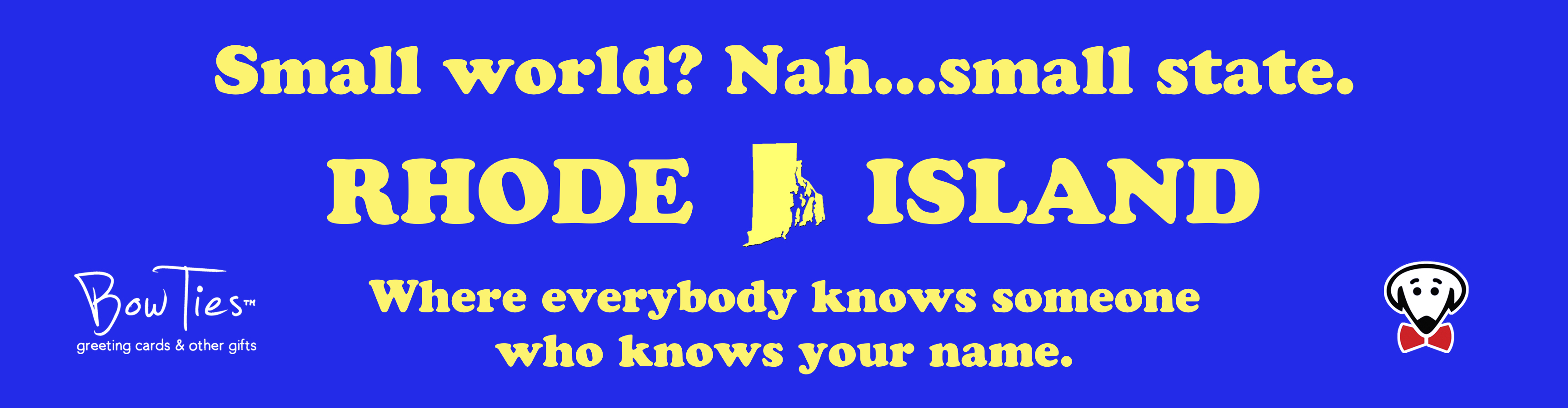 Small world? Nah…small state. RHODE ISLAND Where everybody knows someone who knows your name. – sticker