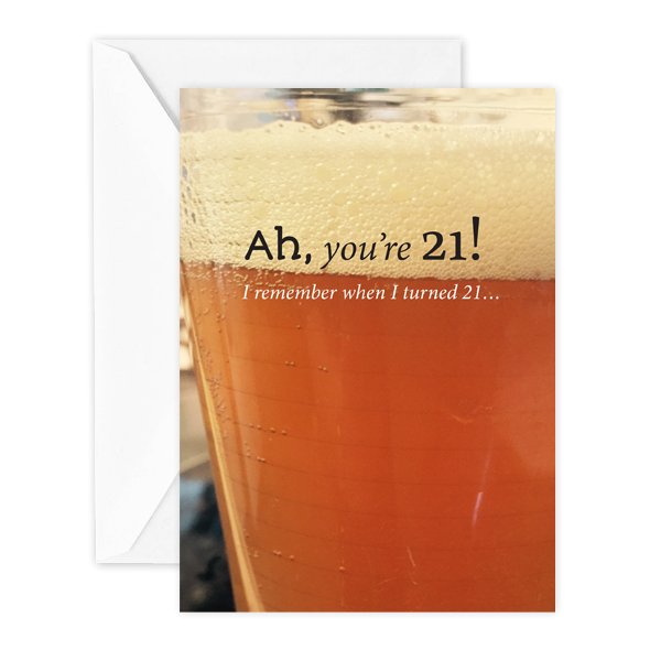 Ah, you're 21! I remember when I turned 21…